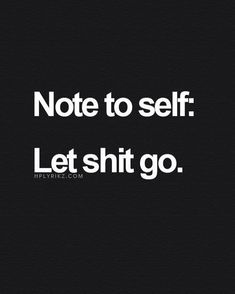 Note to self : let shit go.