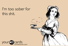 I'm too sober for this shit. #someecard
