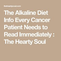 The Alkaline Diet Info Every Cancer Patient Needs to Read Immediately : The Hearty Soul