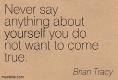 """""""Never say anything about yourself you do not want to come true."""" (Brian Tracy)"""