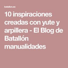 10 inspiraciones creadas con yute y arpillera - El Blog de Batallón manualidades