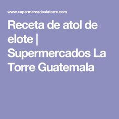 Receta de atol de elote | Supermercados La Torre Guatemala