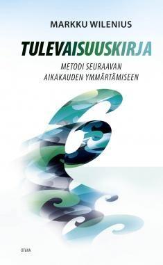 Tulevaisuuskirja : metodi seuraavan aikakauden ymmärtämiseen / Markku Wilenius