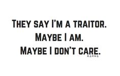 They say I'm a traitor. Maybe I am. Maybe I don't care.