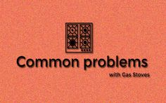 Common gas stove problems you face