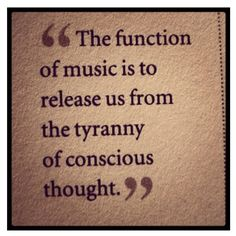The function of music is to release us from the tyranny of conscious thought.