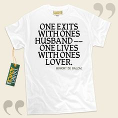 One exits with ones husband — one lives with ones lover.-Honoré de Balzac This type of  reference top  won't go out of style. We offer you traditional  quotation tees ,  words of knowledge tee shirts ,  idea tees , along with  literature tee shirts  in respect of superior novelists, ... - http://www.tshirtadvice.com/honore-de-balzac-t-shirts-one-exits-with-life-tshirts/