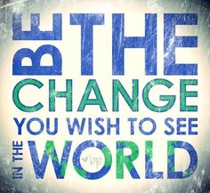 Be the change you wish to see in the world - Gandhi quote