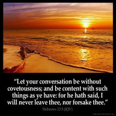 """Hebrews 13:5 """"Let your conversation be without covetousness; and be content with such things as ye have: for he hath said, I will never leave thee, nor forsake thee""""."""