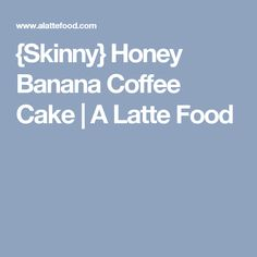 {Skinny} Honey Banana Coffee Cake | A Latte Food