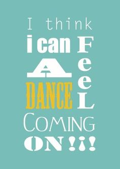 "PRINTABLE -- ""I think I can feel a dance coming on"" in a variety of colors."