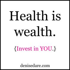 Health is wealth. Invest in YOU.  http://denisedare.com/2015/01/22/wellness/