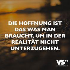 Die Hoffnung ist das was man braucht, um in der Realität nicht unterzugehen. - VISUAL STATEMENTS®                                                                                                                                                                                 Mehr