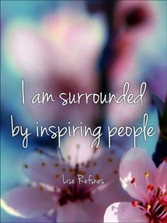 I am surrounded by inspiring people. Lise Refsnes quote affirmation relationship health inspiration love peace fear