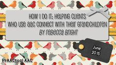PrAACtical AAC: How I Do It-Helping Clients Who Use AAC Connect with their Grandchildren by Rebecca Bright. Pinned by SOS Inc. Resources. Follow all our boards at pinterest.com/sostherapy/ for therapy resources.
