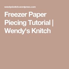 Freezer Paper Piecing Tutorial   Wendy's Knitch