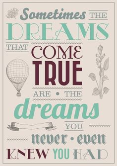 """""""Sometimes the dreams that come true, are the dreams you never even knew you had"""""""