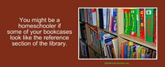 You might be a homeschooler if some of your bookcases look like the reference section of the library. ~ YES!!!