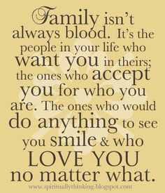 Family isnt always blood! Best quote I've heard in a long time and so true!!