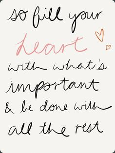 """so fill your heart with what's important and be done with all the rest"""