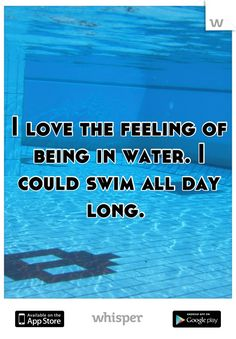 I love the feeling of being in water. I could swim all day long.