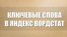 Ключевые слова в Яндекс ВордСтат. Как подобрать ключевые слова (теги) дл...