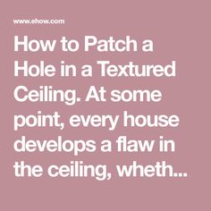 How to Patch a Hole in a Textured Ceiling. At some point, every house develops a flaw in the ceiling, whether it's from a plumbing leak, a fixture being moved, a crack from the foundation settling or another physical damage. Although not a particularly fun project, this type of repair is a task that an average homeowner can accomplish successfully....