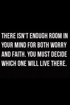 Words to Remember . There isn't enough room in your mind for both worry and faith. You must decide which will live there. Faith Hope Trust Quotes Words Sayings Spiritual Inspiration. Best Love Quotes, Great Quotes, Favorite Quotes, Quotes To Live By, Me Quotes, Inspirational Quotes, Famous Quotes, Having Faith Quotes, God Is Good Quotes