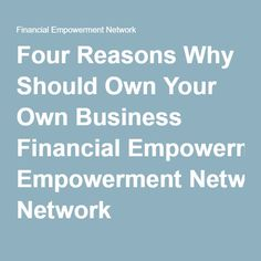 Four Reasons Why Should Own Your Own Business Financial Empowerment Network
