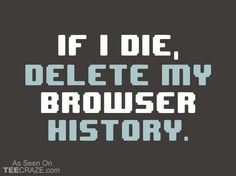 If I Die, Delete My Browser History - http://teecraze.com/if-i-die-delete-my-browser-history/ -  Designed by Snorg Tees    #tshirt #tee #art #fashion #clothing #apparel