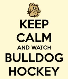 Keep Calm and Watch Bulldog Hockey Until you want to smack the refs and the boys.