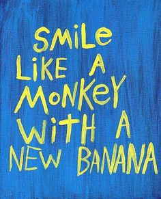 Smile like a monkey with a new banana!