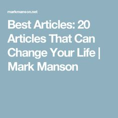 Best Articles: 20 Articles That Can Change Your Life | Mark Manson