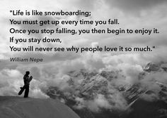 """""""Life is like SnowBoarding... U MUST Get Up EVERYTIME U Fall... Once U Stop Falling... U then BEGIN to ENJOY It... If U Stay Down... U Will NEVER See WHY... People LOVE It soooooo MUCH"""" ~ William Nepe Snowboarding Quotes, Skiing Quotes, Snowboarding Girl, Ski Et Snowboard, The Mountains Are Calling, Lake George, Winter Fun, Winter Holiday, Holiday Fun"""