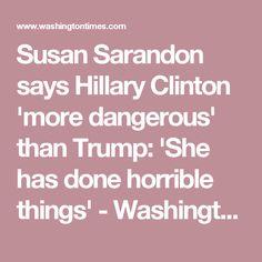 Susan Sarandon says Hillary Clinton 'more dangerous' than Trump: 'She has done…