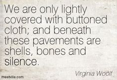 """""""We are only lightly covered with buttoned cloth; and beneath these pavements are shells, bones and silence"""" -Virginia Woolf"""
