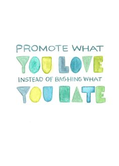 Promote what you love and makes you healthy, instead of bashing what you hate, fear and know nothing about.