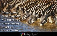 Friends and good manners will carry you where money won't go. ~Margaret Walker