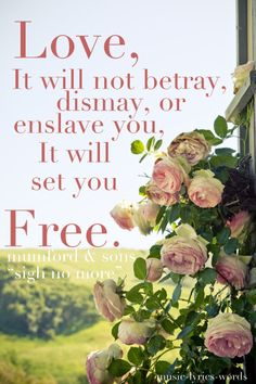 """""""Love, it will not betray, dismay, or enslave you, it will set you free."""" Mumford & Sons"""