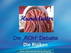 Hundefutter Rohdebatte - Risiken von Rohfutter   http://www.internetmarketing-blog.biz/hundefutter-die-roh-debatte/   Sicherheit: Krankheitserreger mit Auswirkungen auf Mensch und Tier. Gesundheit: Mangelerscheinungen durch nicht ausgewogene Ernährung Komfort: Zeitaufwändig, Teuer,