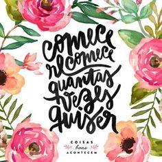não tenha vergonha de começar de novo! comece e recomece quantas vezes achar necessário o importante é nunca desistir.