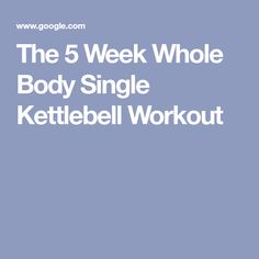 The 5 Week Whole Body Single Kettlebell Workout