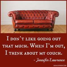 """""""I don't like going out that much. When I'm out, I think about my couch."""" - Jennifer Lawrence (click thru for more awesome quotes)"""