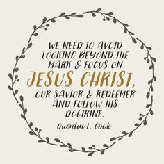 "Elder Quentin L. Cook: ""We need to avoid looking beyond the mark and focus on Jesus Christ, our Savior and Redeemer and follow His doctrine."" #LDS #LDSConf #quotes"