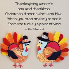 Thanksgiving dinner's sad and thankless. Christmas dinner's dark and blue. When you stop and try to see it From the turkey's point of view.  Shel Silverstein #Thanksgiving #November #Funny #Poetry #ShelSilversteinQuotes #ShelSilverstein #Quotes #Christmas #dinner #turkey