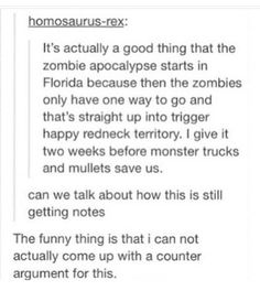 It's actually a good thing that the zombie apocalypse starts in Florida because the zombies only have one way to go and that's straight up into trigger happy redneck territory. I give it two weeks before monster trucks and mullets save us. Stupid Funny, Haha Funny, Funny Cute, Hilarious, Funny Stuff, Random Stuff, Funny Tumblr Posts, My Tumblr, Dc Memes