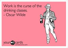 Work is the curse of the drinking classes. - Oscar Wilde.