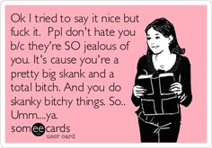 Ok I tried to say it nice but fuck it. Ppl don't hate you b/c they're SO jealous of you. It's cause you're a pretty big skank and a total bitch. And you do skanky bitchy things. Dental Hygiene School, Dental Life, Dental Humor, Dental Hygienist, Mom Quotes, Funny Quotes, Skank Quotes, Strong Quotes, Famous Quotes