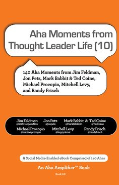 This book is comprised of Aha moments from thought leaders appearing on Thought Leader Life with Mitchell Levy @happyabout and Michael Procopio @michaelprocopio. In addition to Mitchell and Michael, Ahas in the book are provided by Jim Feldman @ShiftHappensNow, Jon Petz @jonpetz, Mark Babbit @MarkBabbitt & Ted Coine @TedCoine, and Randy Frisch @randyfrisch.