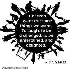 """""""Children want the same things we want. To laugh, to be challenged, to be entertained, and delighted.""""  ~ Dr. Seuss"""